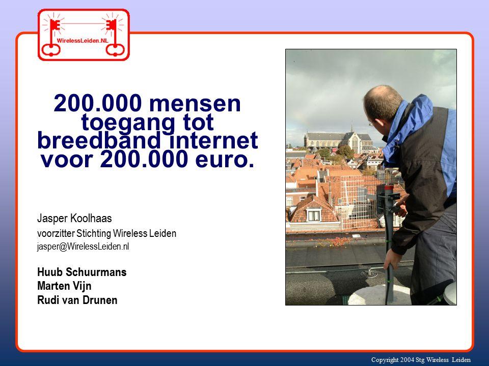 Copyright 2004 Stg Wireless Leiden Jasper Koolhaas voorzitter Stichting Wireless Leiden jasper@WirelessLeiden.nl Huub Schuurmans Marten Vijn Rudi van Drunen 200.000 mensen toegang tot breedband internet voor 200.000 euro.