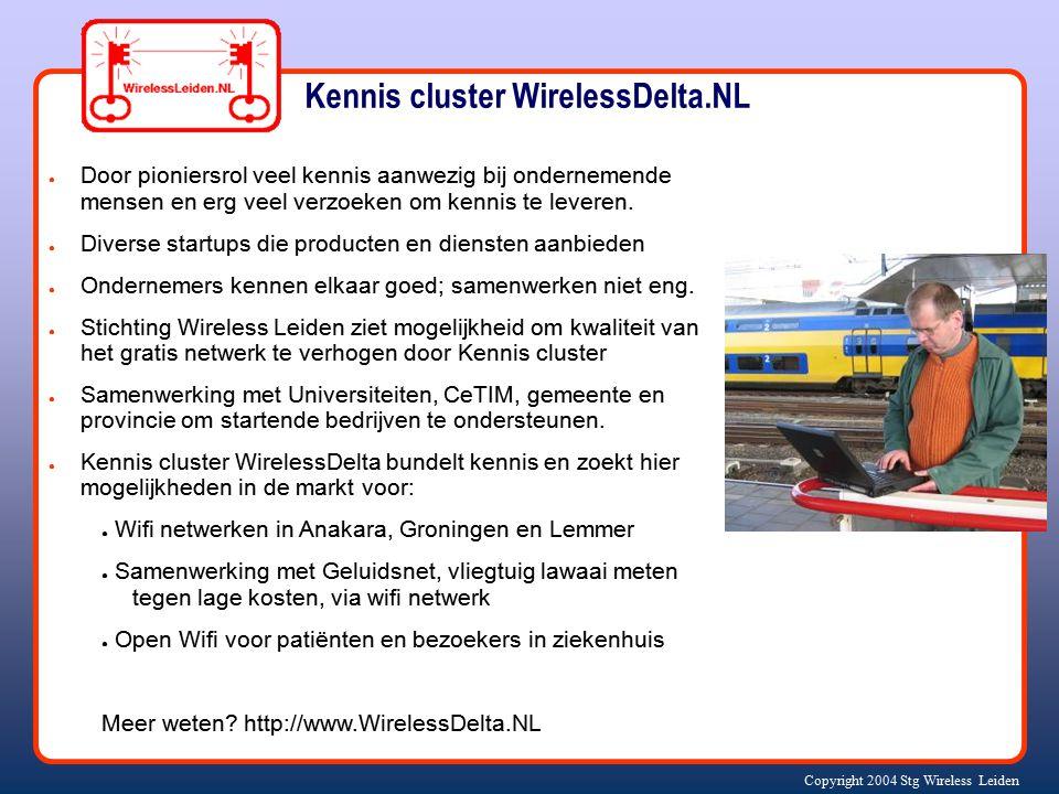Copyright 2004 Stg Wireless Leiden Kennis cluster WirelessDelta.NL ● Door pioniersrol veel kennis aanwezig bij ondernemende mensen en erg veel verzoeken om kennis te leveren.
