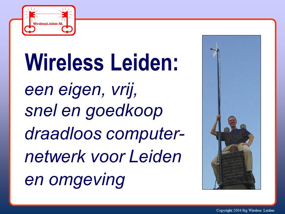 Copyright 2004 Stg Wireless Leiden Wireless Leiden: een eigen, vrij, snel en goedkoop draadloos computer- netwerk voor Leiden en omgeving