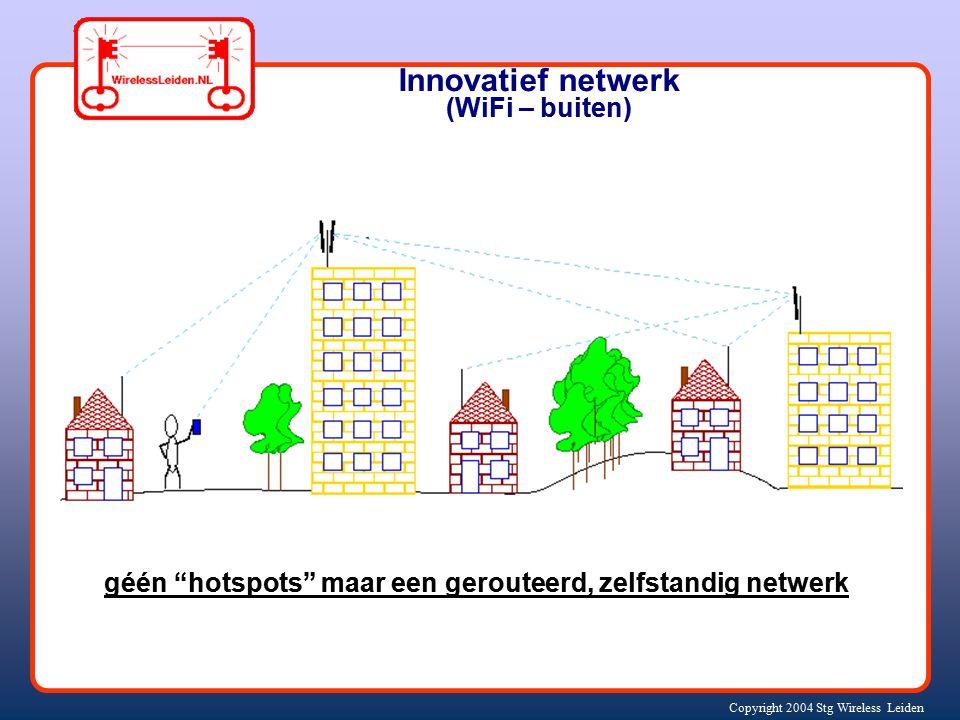 Copyright 2004 Stg Wireless Leiden Innovatief netwerk (WiFi – buiten) géén hotspots maar een gerouteerd, zelfstandig netwerk