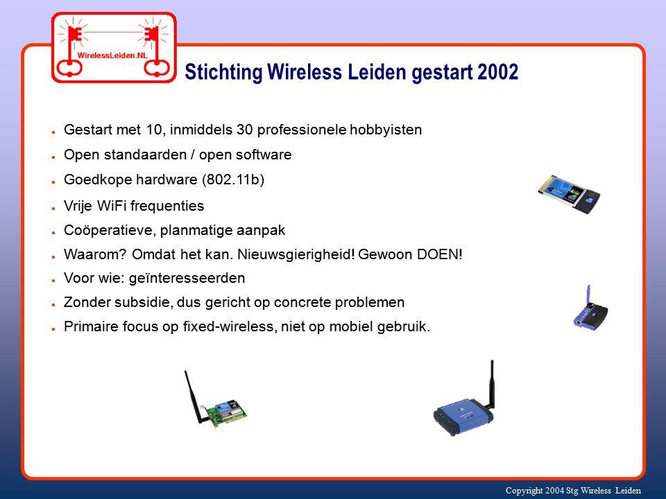 Copyright 2004 Stg Wireless Leiden ● Gestart met 10, inmiddels 30 professionele hobbyisten ● Open standaarden / open software ● Goedkope hardware (802.11b) ● Vrije WiFi frequenties ● Coöperatieve, planmatige aanpak ● Waarom.