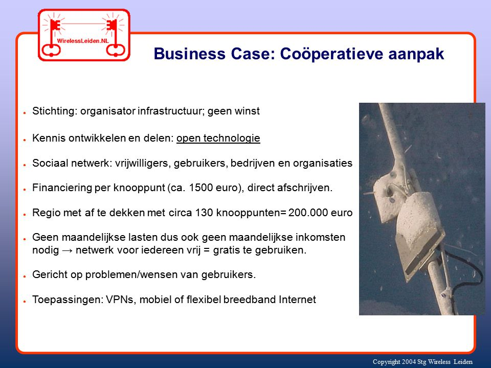 Copyright 2004 Stg Wireless Leiden Business Case: Coöperatieve aanpak ● Stichting: organisator infrastructuur; geen winst ● Kennis ontwikkelen en dele