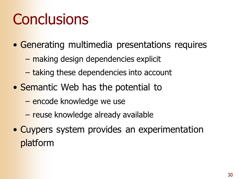 30 Conclusions Generating multimedia presentations requires –making design dependencies explicit –taking these dependencies into account Semantic Web has the potential to –encode knowledge we use –reuse knowledge already available Cuypers system provides an experimentation platform
