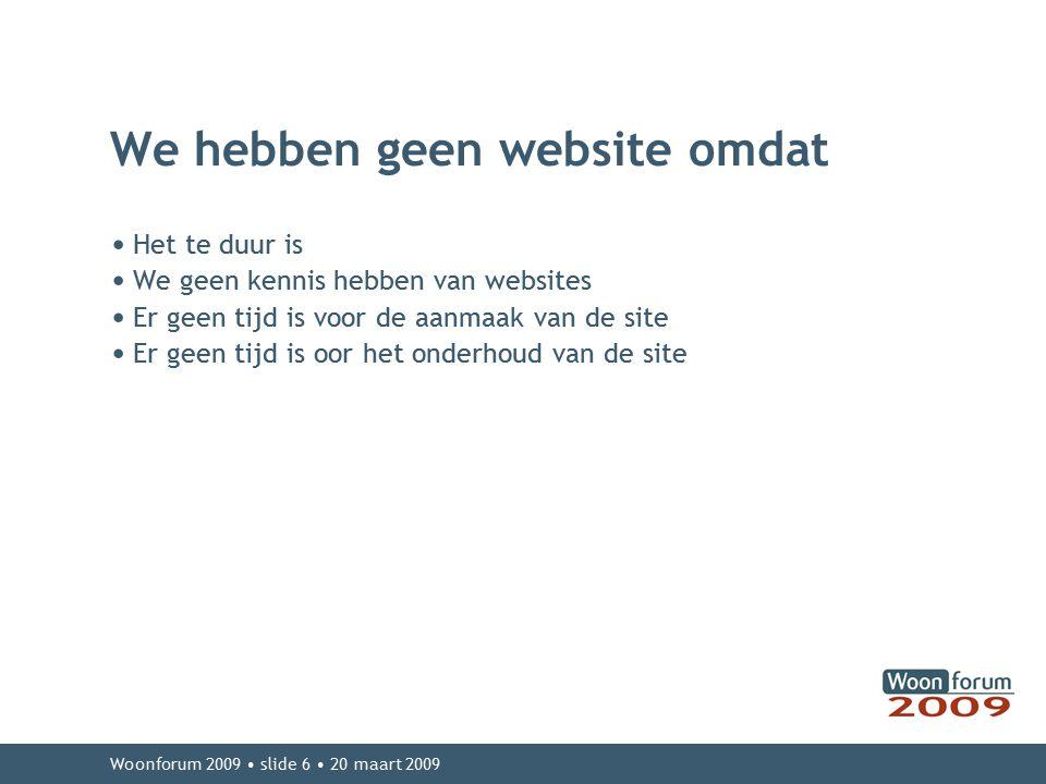 Woonforum 2009 slide 6 20 maart 2009 We hebben geen website omdat Het te duur is We geen kennis hebben van websites Er geen tijd is voor de aanmaak van de site Er geen tijd is oor het onderhoud van de site