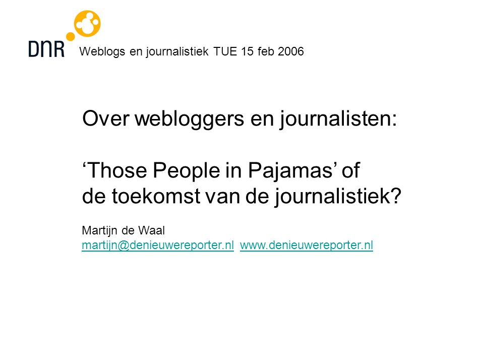 Weblogs en journalistiek TUE 15 feb 2006 Over webloggers en journalisten: 'Those People in Pajamas' of de toekomst van de journalistiek.