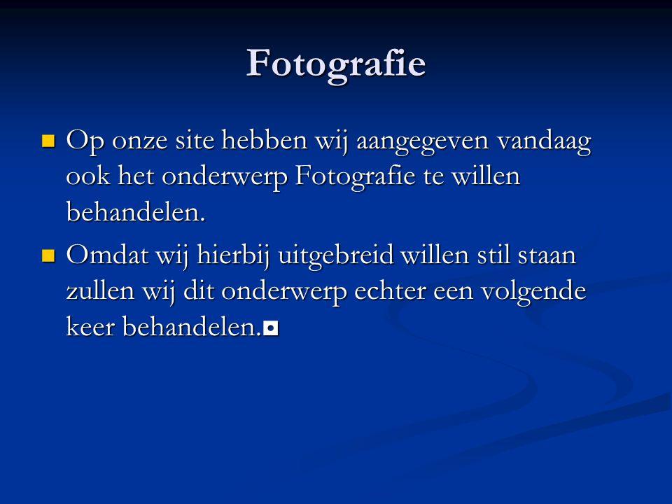 Fotografie Op onze site hebben wij aangegeven vandaag ook het onderwerp Fotografie te willen behandelen.