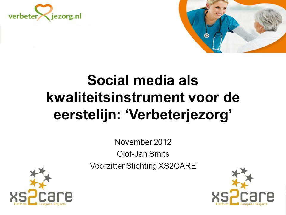 Social media als kwaliteitsinstrument voor de eerstelijn: 'Verbeterjezorg' November 2012 Olof-Jan Smits Voorzitter Stichting XS2CARE