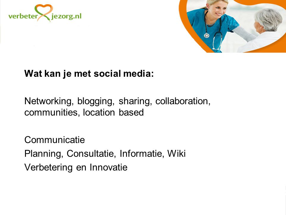 Wat kan je met social media: Networking, blogging, sharing, collaboration, communities, location based Communicatie Planning, Consultatie, Informatie, Wiki Verbetering en Innovatie