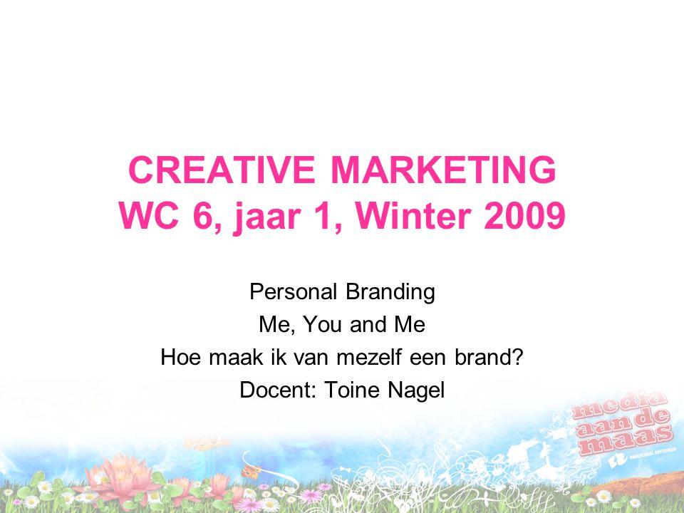 CREATIVE MARKETING WC 6, jaar 1, Winter 2009 Personal Branding Me, You and Me Hoe maak ik van mezelf een brand? Docent: Toine Nagel