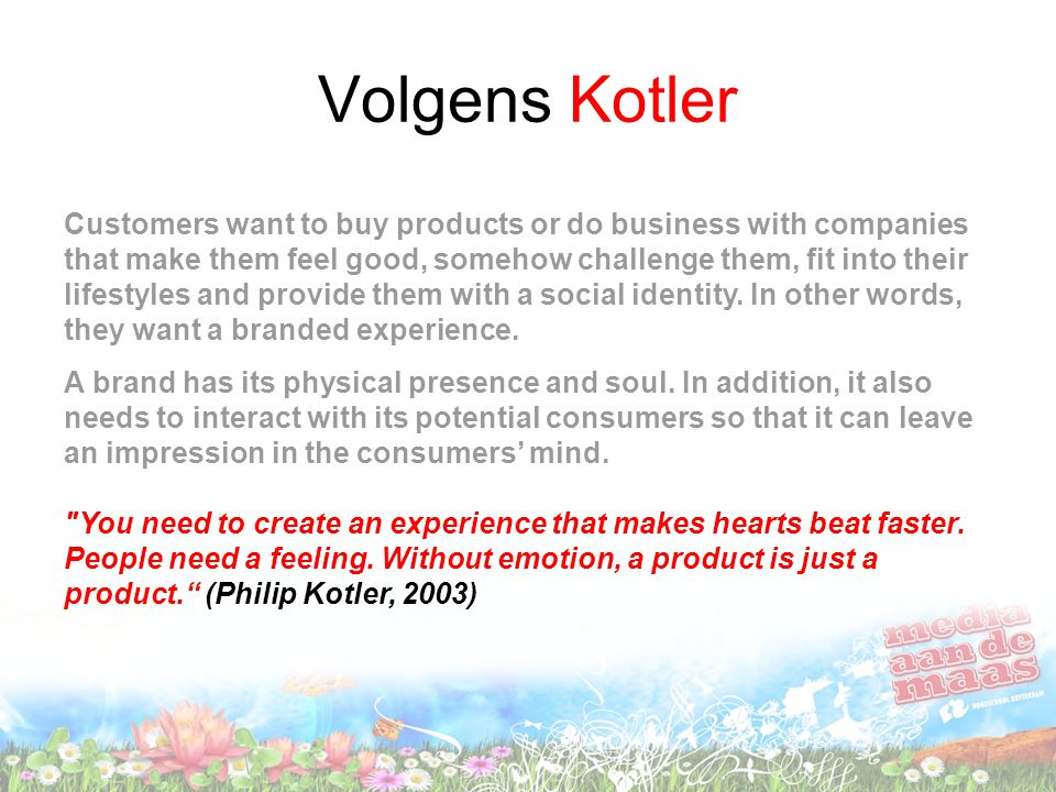 Volgens Kotler Customers want to buy products or do business with companies that make them feel good, somehow challenge them, fit into their lifestyle