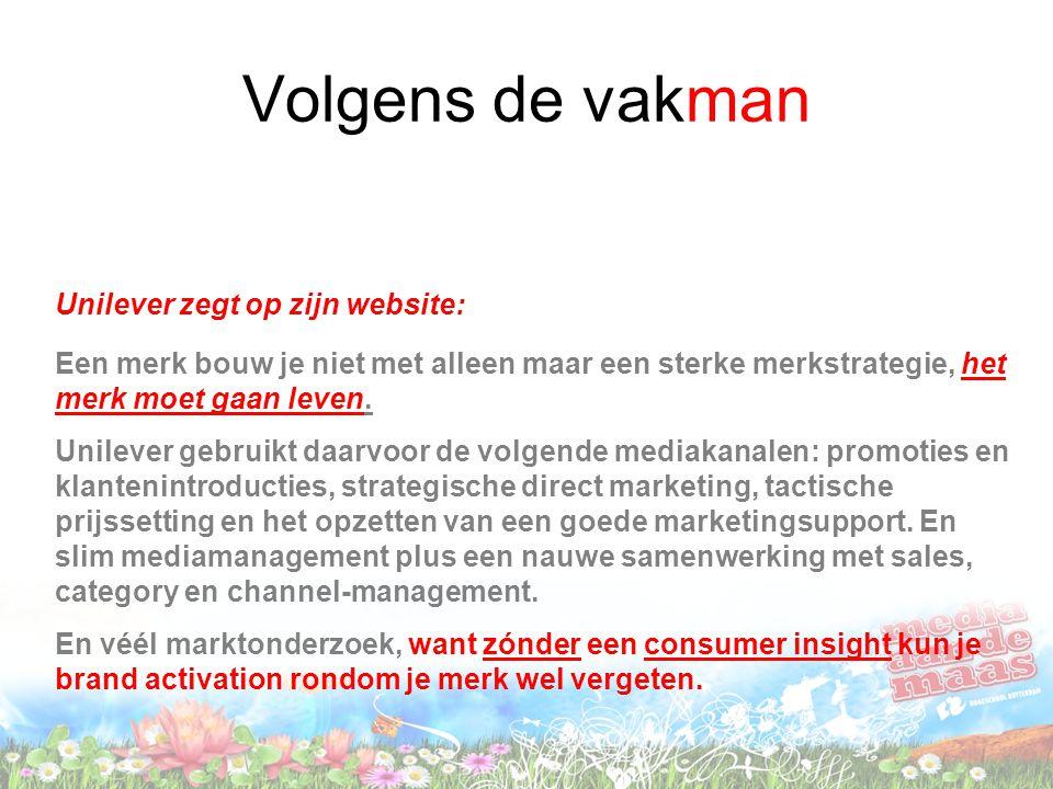 Volgens de vakman Unilever zegt op zijn website: Een merk bouw je niet met alleen maar een sterke merkstrategie, het merk moet gaan leven. Unilever ge