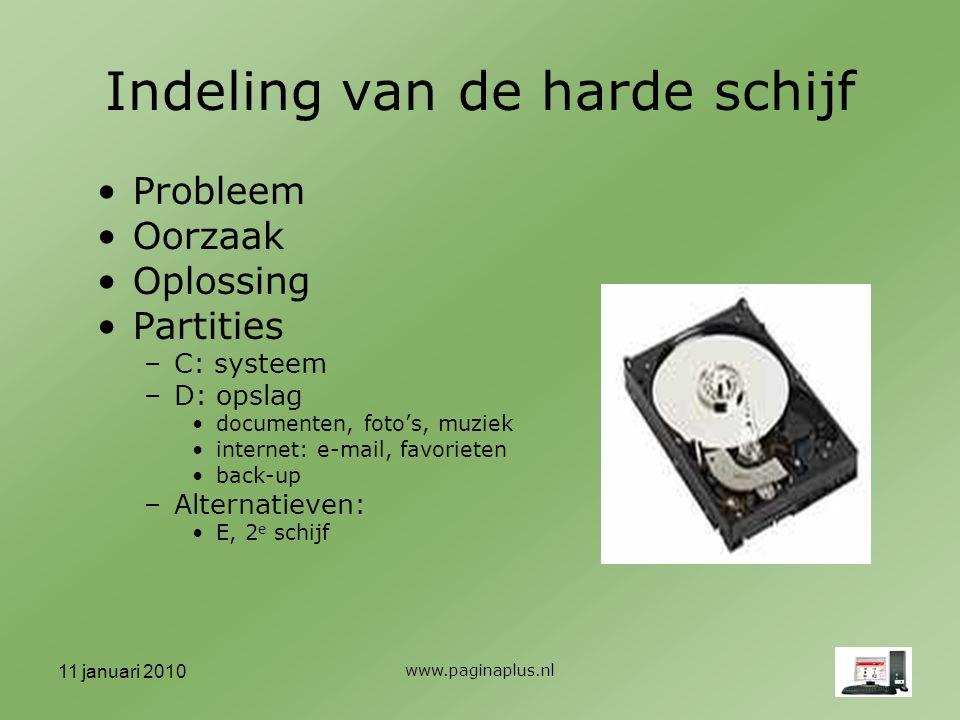 11 januari 2010 www.paginaplus.nl Indeling van de harde schijf Probleem Oorzaak Oplossing Partities –C: systeem –D: opslag documenten, foto's, muziek internet: e-mail, favorieten back-up –Alternatieven: E, 2 e schijf