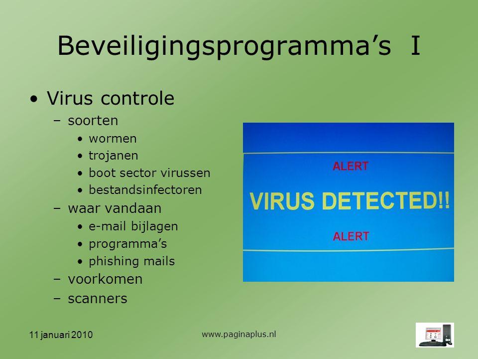 11 januari 2010 www.paginaplus.nl Beveiligingsprogramma's I Virus controle –soorten wormen trojanen boot sector virussen bestandsinfectoren –waar vandaan e-mail bijlagen programma's phishing mails –voorkomen –scanners