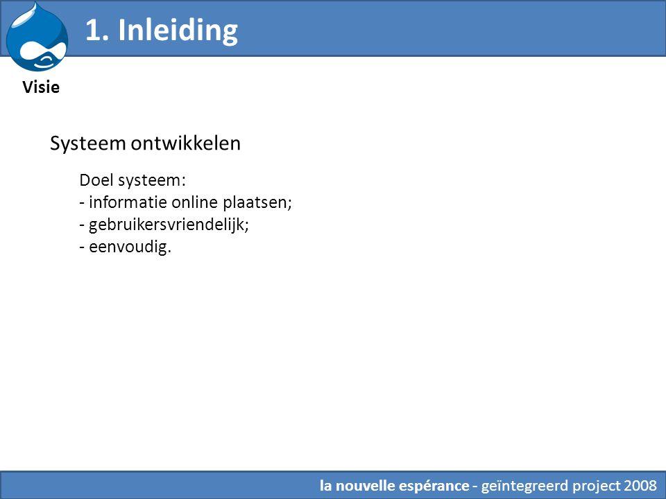 1. Inleiding Visie la nouvelle espérance - geïntegreerd project 2008 Systeem ontwikkelen Doel systeem: - informatie online plaatsen; - gebruikersvrien