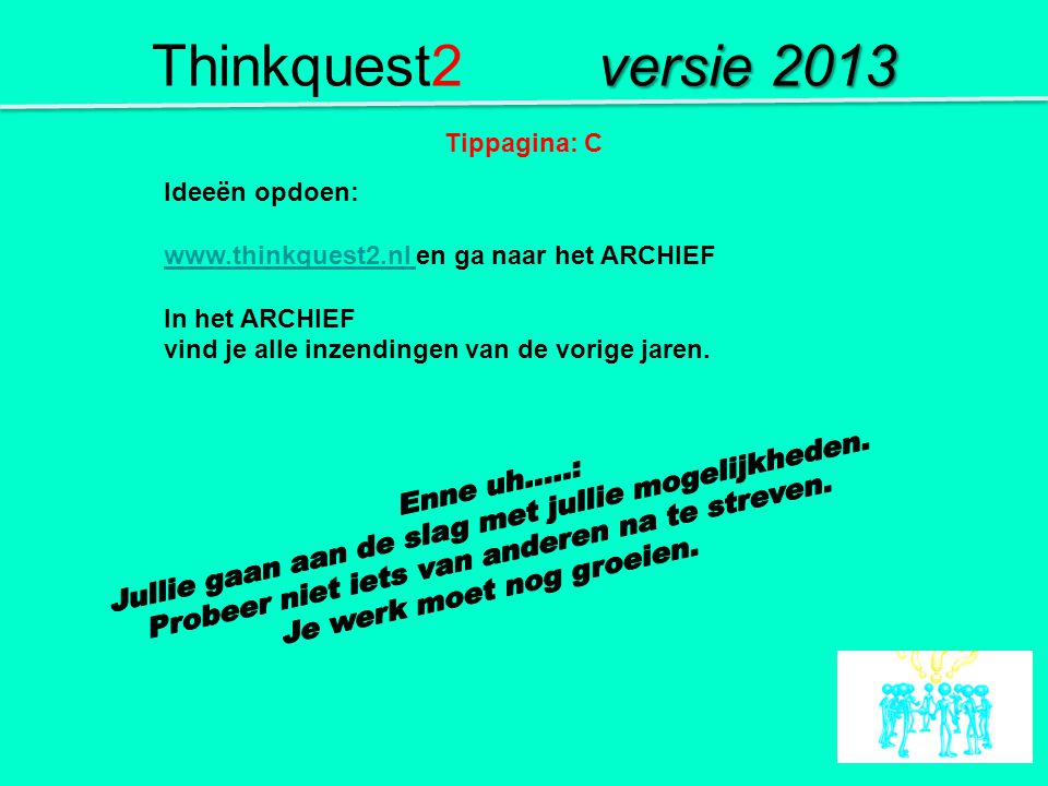 Ideeën opdoen: www.thinkquest2.nl www.thinkquest2.nl en ga naar het ARCHIEF In het ARCHIEF vind je alle inzendingen van de vorige jaren. Tippagina: C