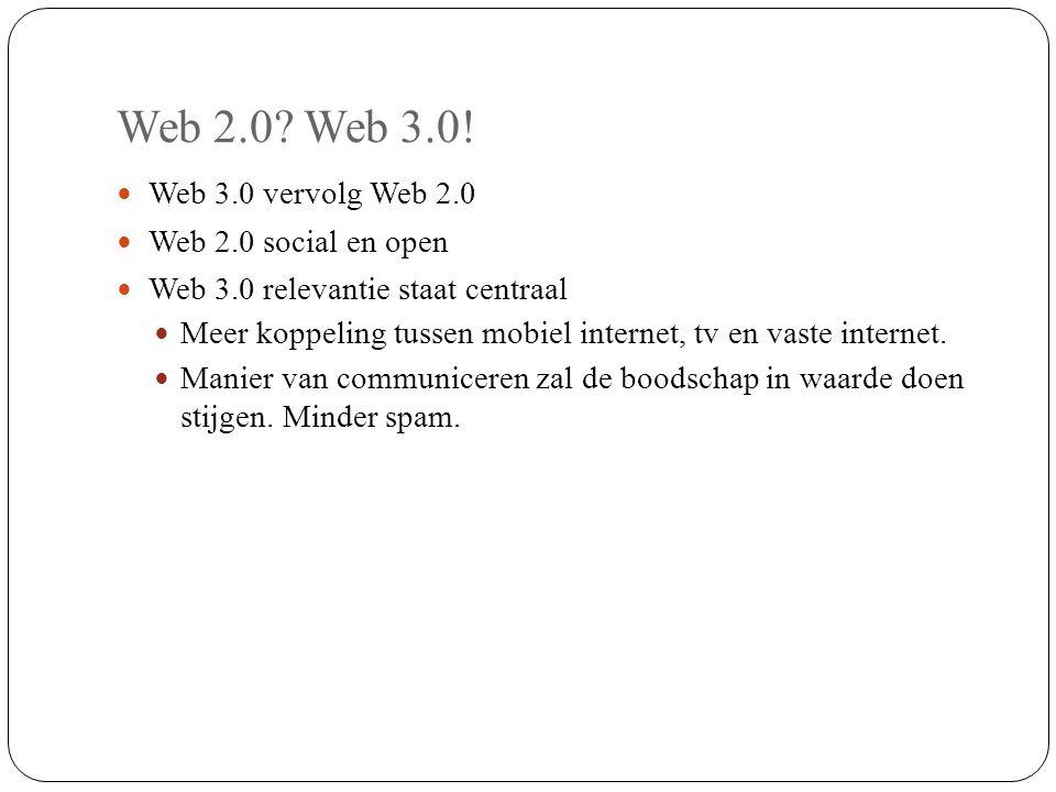 Web 2.0? Web 3.0! Web 3.0 vervolg Web 2.0 Web 2.0 social en open Web 3.0 relevantie staat centraal Meer koppeling tussen mobiel internet, tv en vaste