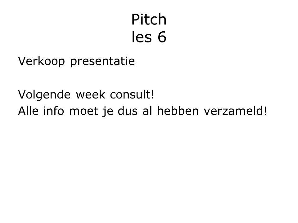 Pitch les 6 Verkoop presentatie Volgende week consult! Alle info moet je dus al hebben verzameld!
