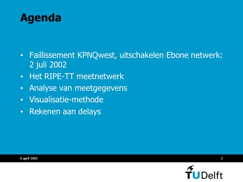 9 april 20032 Agenda Faillissement KPNQwest, uitschakelen Ebone netwerk: 2 juli 2002 Het RIPE-TT meetnetwerk Analyse van meetgegevens Visualisatie-methode Rekenen aan delays