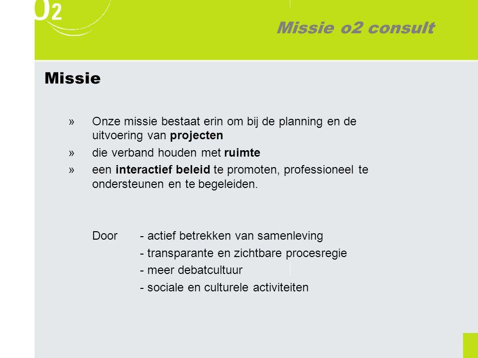 Missie o2 consult Missie »Onze missie bestaat erin om bij de planning en de uitvoering van projecten »die verband houden met ruimte »een interactief beleid te promoten, professioneel te ondersteunen en te begeleiden.