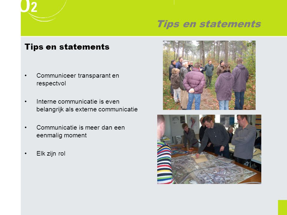 Tips en statements Communiceer transparant en respectvol Interne communicatie is even belangrijk als externe communicatie Communicatie is meer dan een eenmalig moment Elk zijn rol