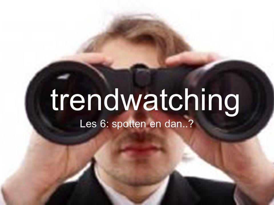 tre nd wa tch ing trendwatching Les 6: spotten en dan..