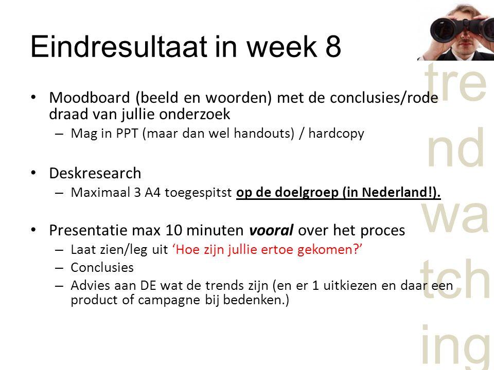 tre nd wa tch ing Eindresultaat in week 8 Moodboard (beeld en woorden) met de conclusies/rode draad van jullie onderzoek – Mag in PPT (maar dan wel handouts) / hardcopy Deskresearch – Maximaal 3 A4 toegespitst op de doelgroep (in Nederland!).