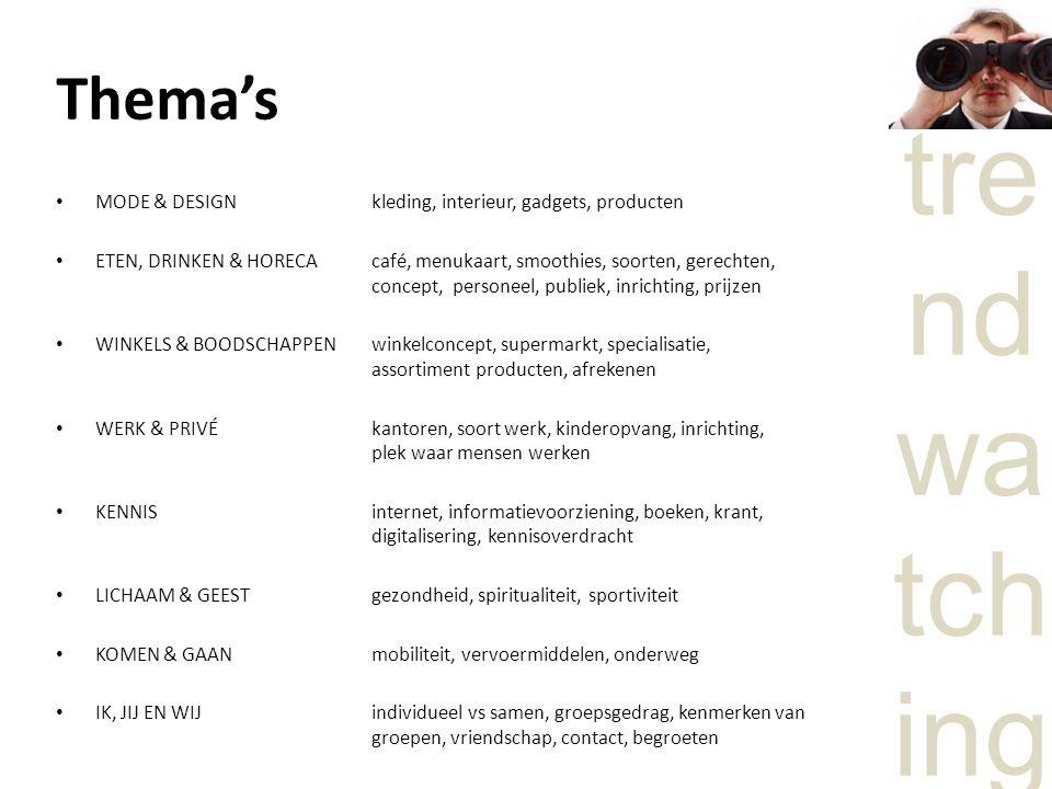 tre nd wa tch ing Thema's MODE & DESIGN kleding, interieur, gadgets, producten ETEN, DRINKEN & HORECAcafé, menukaart, smoothies, soorten, gerechten, concept, personeel, publiek, inrichting, prijzen WINKELS & BOODSCHAPPEN winkelconcept, supermarkt, specialisatie, assortiment producten, afrekenen WERK & PRIVÉkantoren, soort werk, kinderopvang, inrichting, plek waar mensen werken KENNIS internet, informatievoorziening, boeken, krant, digitalisering, kennisoverdracht LICHAAM & GEEST gezondheid, spiritualiteit, sportiviteit KOMEN & GAAN mobiliteit, vervoermiddelen, onderweg IK, JIJ EN WIJindividueel vs samen, groepsgedrag, kenmerken van groepen, vriendschap, contact, begroeten