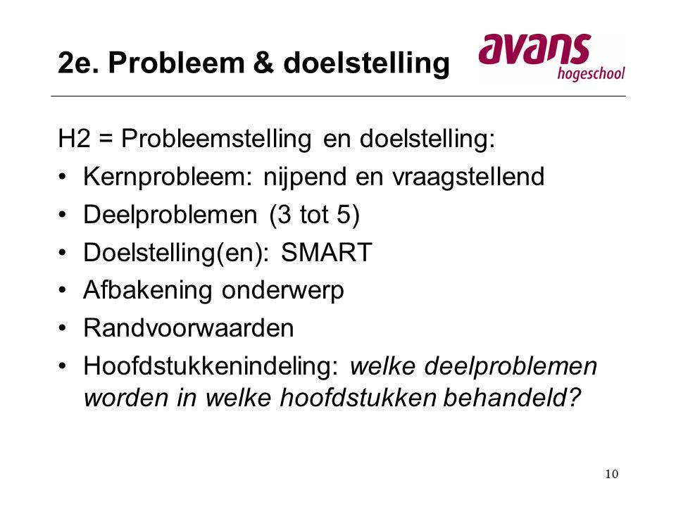 10 2e. Probleem & doelstelling H2 = Probleemstelling en doelstelling: Kernprobleem: nijpend en vraagstellend Deelproblemen (3 tot 5) Doelstelling(en):