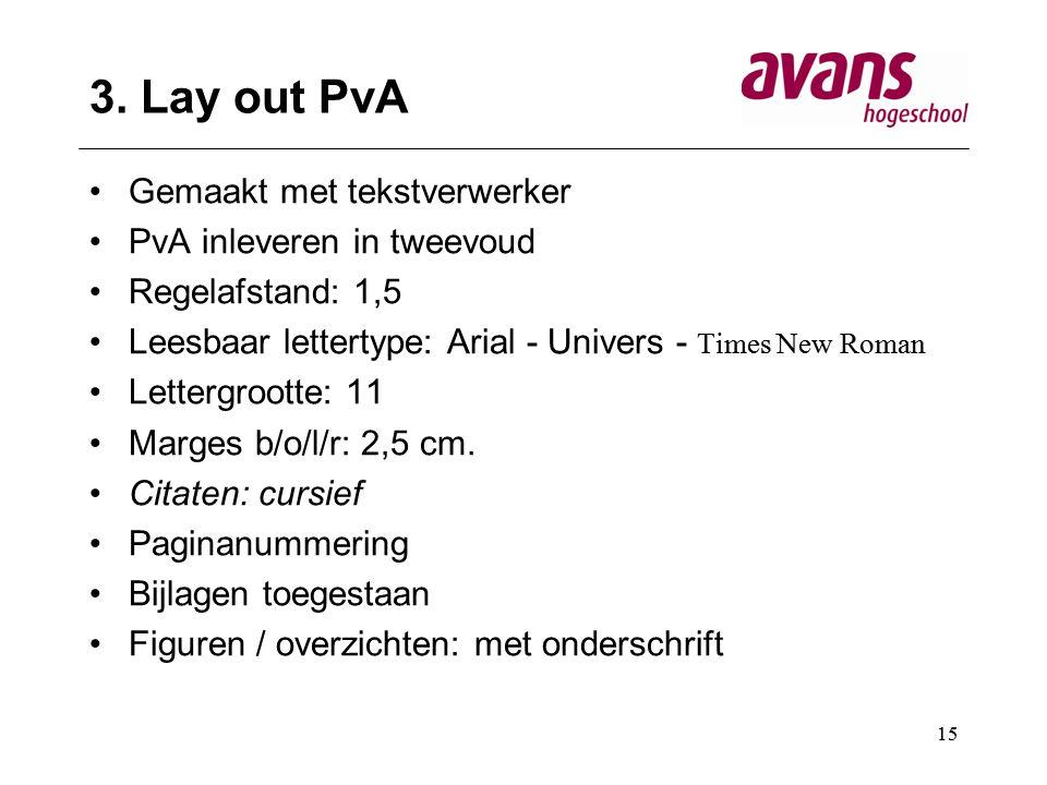 15 3. Lay out PvA Gemaakt met tekstverwerker PvA inleveren in tweevoud Regelafstand: 1,5 Leesbaar lettertype: Arial - Univers - Times New Roman Letter