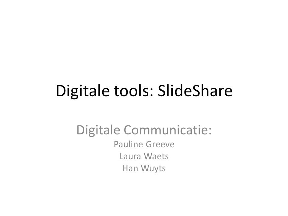 Digitale tools: SlideShare Digitale Communicatie: Pauline Greeve Laura Waets Han Wuyts