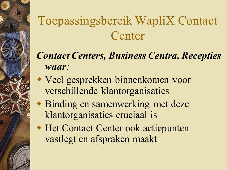 Toepassingsbereik WapliX Contact Center Contact Centers, Business Centra, Recepties waar:  Veel gesprekken binnenkomen voor verschillende klantorganisaties  Binding en samenwerking met deze klantorganisaties cruciaal is  Het Contact Center ook actiepunten vastlegt en afspraken maakt