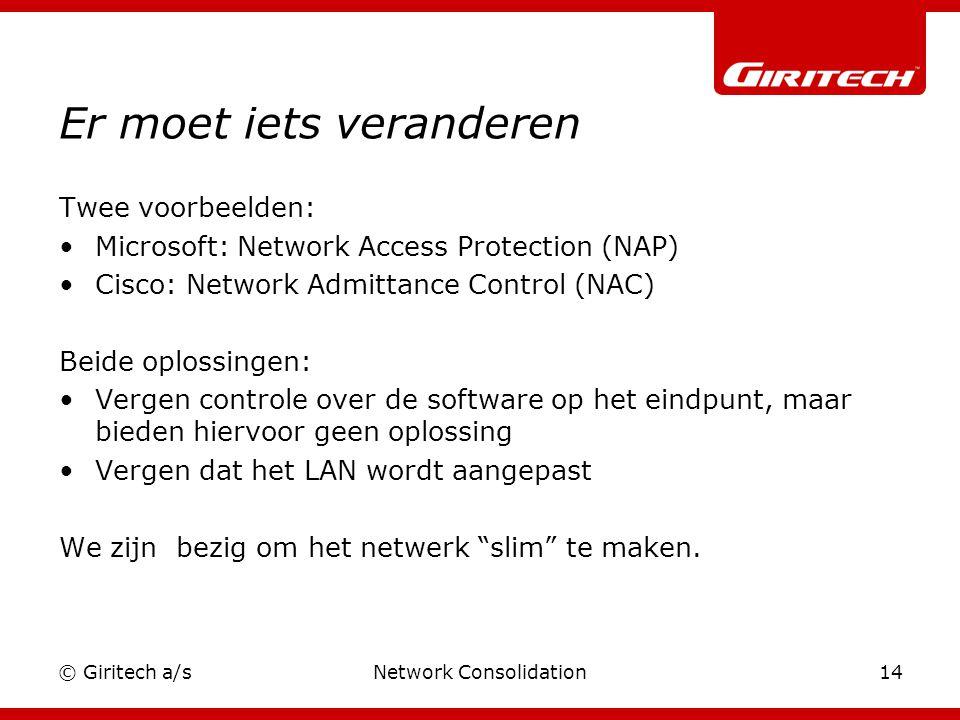 © Giritech a/sNetwork Consolidation14 Er moet iets veranderen Twee voorbeelden: Microsoft: Network Access Protection (NAP) Cisco: Network Admittance Control (NAC) Beide oplossingen: Vergen controle over de software op het eindpunt, maar bieden hiervoor geen oplossing Vergen dat het LAN wordt aangepast We zijn bezig om het netwerk slim te maken.