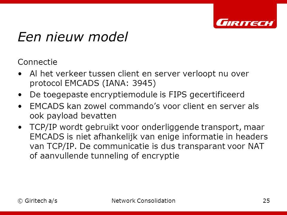 © Giritech a/sNetwork Consolidation25 Een nieuw model Connectie Al het verkeer tussen client en server verloopt nu over protocol EMCADS (IANA: 3945) De toegepaste encryptiemodule is FIPS gecertificeerd EMCADS kan zowel commando's voor client en server als ook payload bevatten TCP/IP wordt gebruikt voor onderliggende transport, maar EMCADS is niet afhankelijk van enige informatie in headers van TCP/IP.