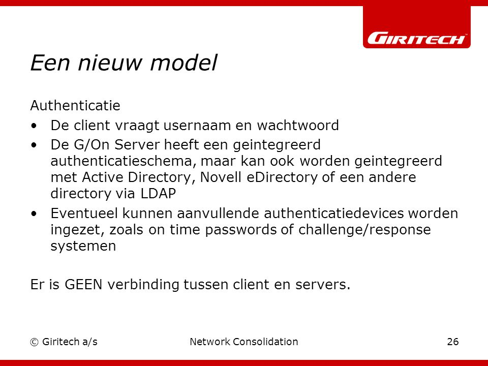 © Giritech a/sNetwork Consolidation26 Een nieuw model Authenticatie De client vraagt usernaam en wachtwoord De G/On Server heeft een geintegreerd authenticatieschema, maar kan ook worden geintegreerd met Active Directory, Novell eDirectory of een andere directory via LDAP Eventueel kunnen aanvullende authenticatiedevices worden ingezet, zoals on time passwords of challenge/response systemen Er is GEEN verbinding tussen client en servers.