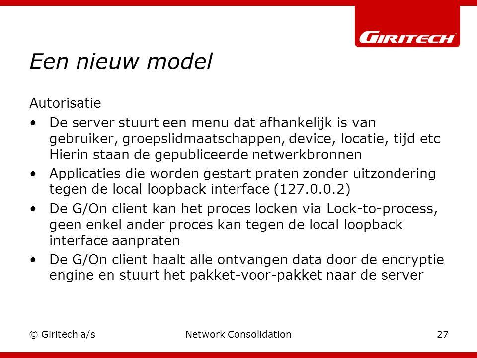 © Giritech a/sNetwork Consolidation27 Een nieuw model Autorisatie De server stuurt een menu dat afhankelijk is van gebruiker, groepslidmaatschappen, device, locatie, tijd etc Hierin staan de gepubliceerde netwerkbronnen Applicaties die worden gestart praten zonder uitzondering tegen de local loopback interface (127.0.0.2) De G/On client kan het proces locken via Lock-to-process, geen enkel ander proces kan tegen de local loopback interface aanpraten De G/On client haalt alle ontvangen data door de encryptie engine en stuurt het pakket-voor-pakket naar de server