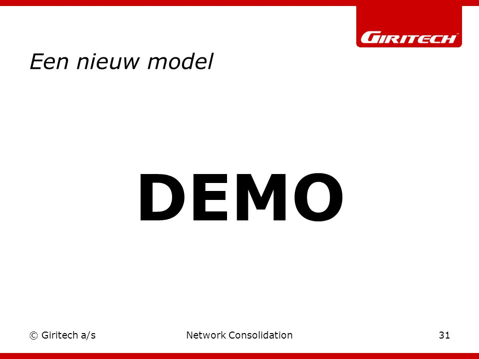 © Giritech a/sNetwork Consolidation31 Een nieuw model DEMO