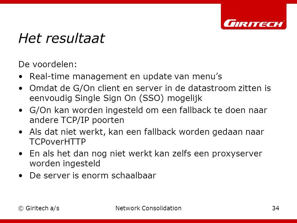 © Giritech a/sNetwork Consolidation34 Het resultaat De voordelen: Real-time management en update van menu's Omdat de G/On client en server in de datastroom zitten is eenvoudig Single Sign On (SSO) mogelijk G/On kan worden ingesteld om een fallback te doen naar andere TCP/IP poorten Als dat niet werkt, kan een fallback worden gedaan naar TCPoverHTTP En als het dan nog niet werkt kan zelfs een proxyserver worden ingesteld De server is enorm schaalbaar