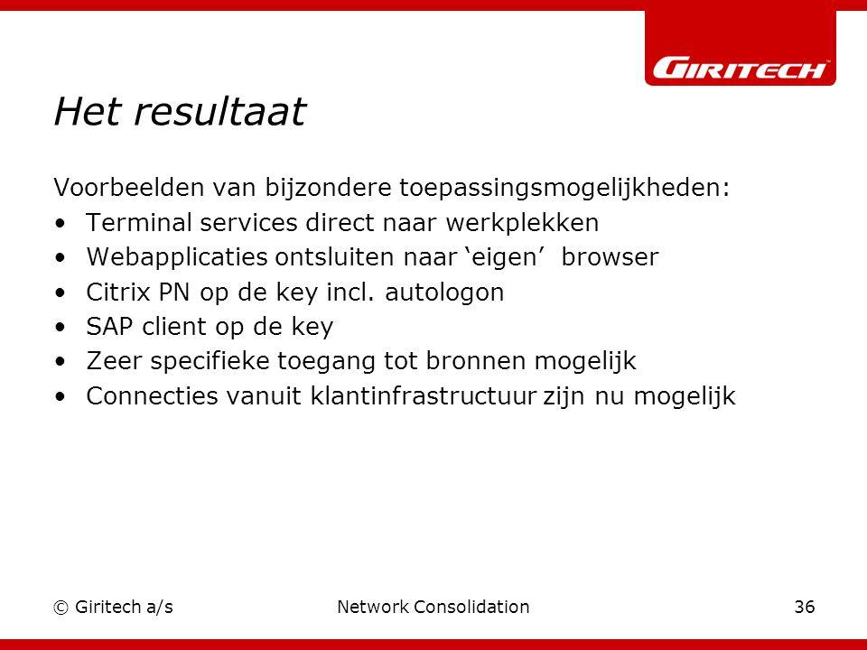 © Giritech a/sNetwork Consolidation36 Het resultaat Voorbeelden van bijzondere toepassingsmogelijkheden: Terminal services direct naar werkplekken Webapplicaties ontsluiten naar 'eigen' browser Citrix PN op de key incl.