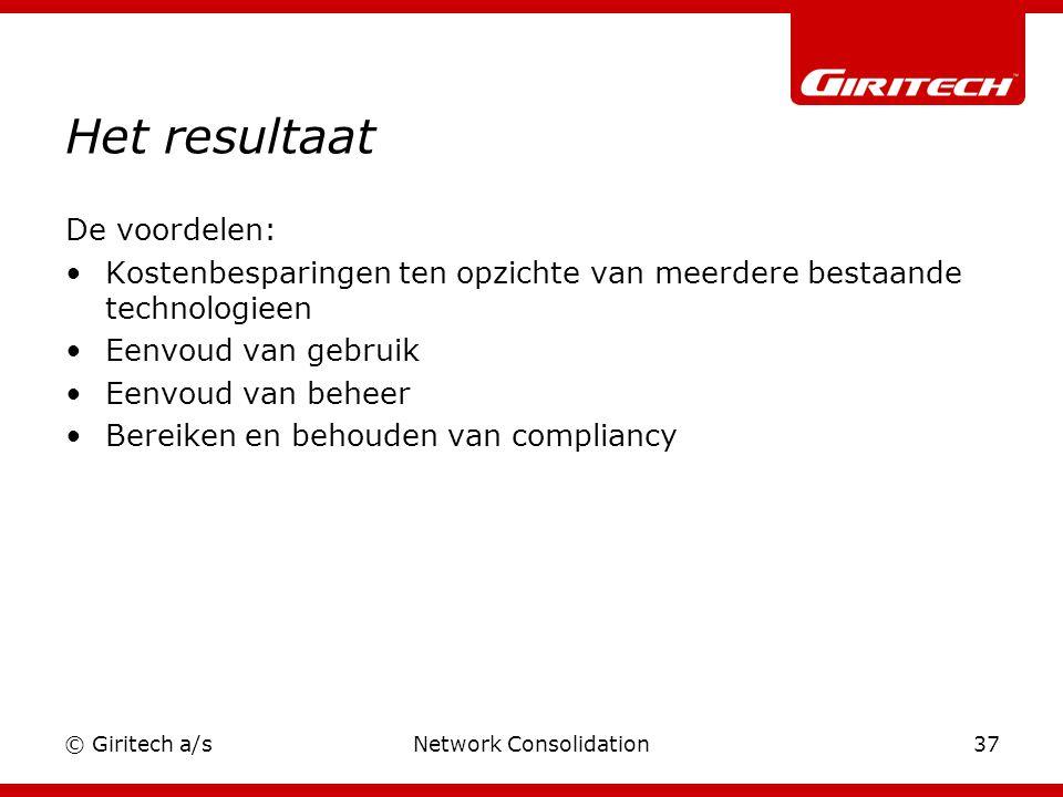 © Giritech a/sNetwork Consolidation37 Het resultaat De voordelen: Kostenbesparingen ten opzichte van meerdere bestaande technologieen Eenvoud van gebruik Eenvoud van beheer Bereiken en behouden van compliancy