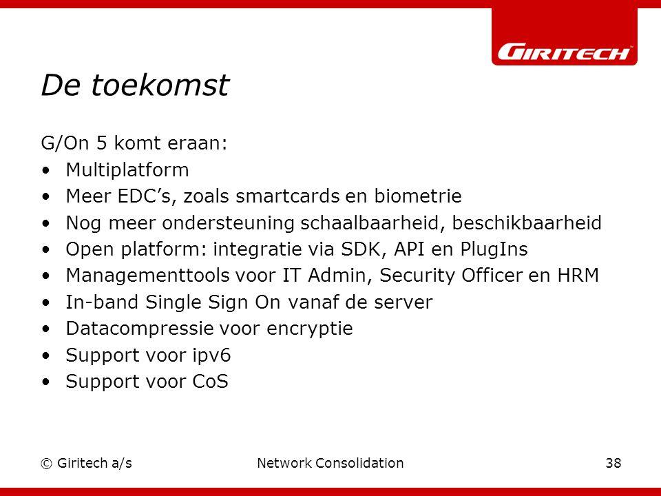 © Giritech a/sNetwork Consolidation38 De toekomst G/On 5 komt eraan: Multiplatform Meer EDC's, zoals smartcards en biometrie Nog meer ondersteuning schaalbaarheid, beschikbaarheid Open platform: integratie via SDK, API en PlugIns Managementtools voor IT Admin, Security Officer en HRM In-band Single Sign On vanaf de server Datacompressie voor encryptie Support voor ipv6 Support voor CoS