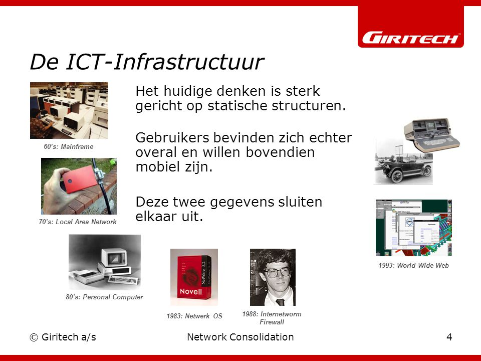© Giritech a/sNetwork Consolidation4 De ICT-Infrastructuur 60's: Mainframe 70's: Local Area Network 80's: Personal Computer 1983: Netwerk OS 1988: Int