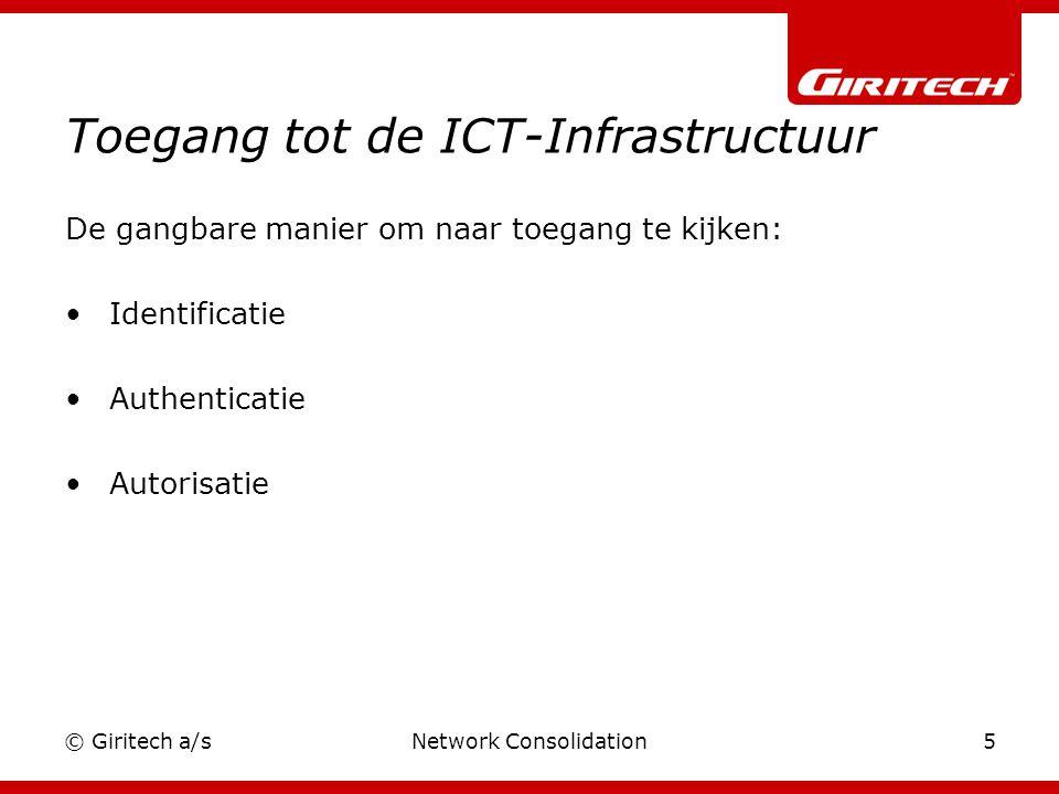 © Giritech a/sNetwork Consolidation5 Toegang tot de ICT-Infrastructuur De gangbare manier om naar toegang te kijken: Identificatie Authenticatie Autorisatie