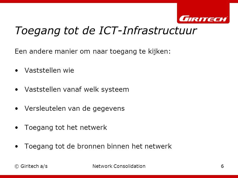 © Giritech a/sNetwork Consolidation6 Toegang tot de ICT-Infrastructuur Een andere manier om naar toegang te kijken: Vaststellen wie Vaststellen vanaf welk systeem Versleutelen van de gegevens Toegang tot het netwerk Toegang tot de bronnen binnen het netwerk