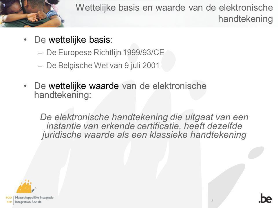 7 Wettelijke basis en waarde van de elektronische handtekening De wettelijke basis: –De Europese Richtlijn 1999/93/CE –De Belgische Wet van 9 juli 2001 De wettelijke waarde van de elektronische handtekening: De elektronische handtekening die uitgaat van een instantie van erkende certificatie, heeft dezelfde juridische waarde als een klassieke handtekening