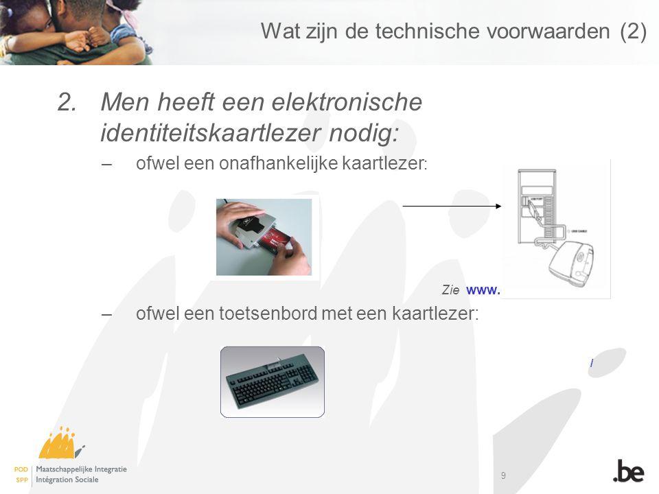 9 Wat zijn de technische voorwaarden (2) 2.Men heeft een elektronische identiteitskaartlezer nodig: –ofwel een onafhankelijke kaartlezer : Zie www.cardreaders.be –ofwel een toetsenbord met een kaartlezer: /