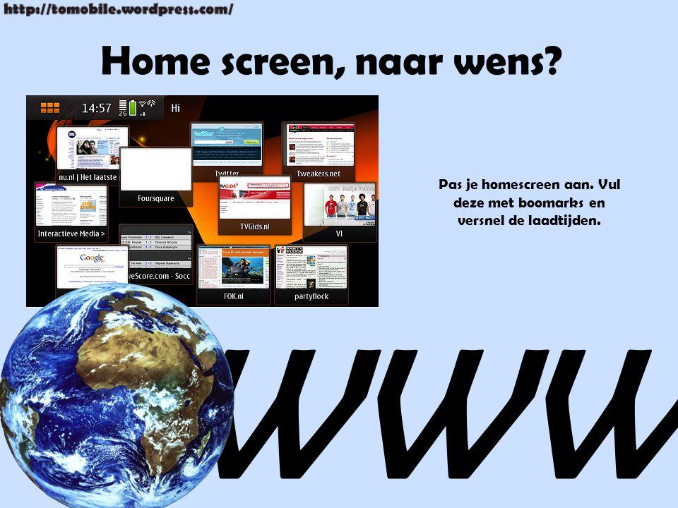 Home screen, naar wens WWW Pas je homescreen aan. Vul deze met boomarks en versnel de laadtijden.
