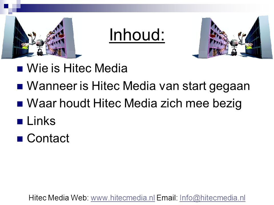 Inhoud: Wie is Hitec Media Wanneer is Hitec Media van start gegaan Waar houdt Hitec Media zich mee bezig Links Contact Hitec Media Web: www.hitecmedia.nl Email: Info@hitecmedia.nlwww.hitecmedia.nlInfo@hitecmedia.nl