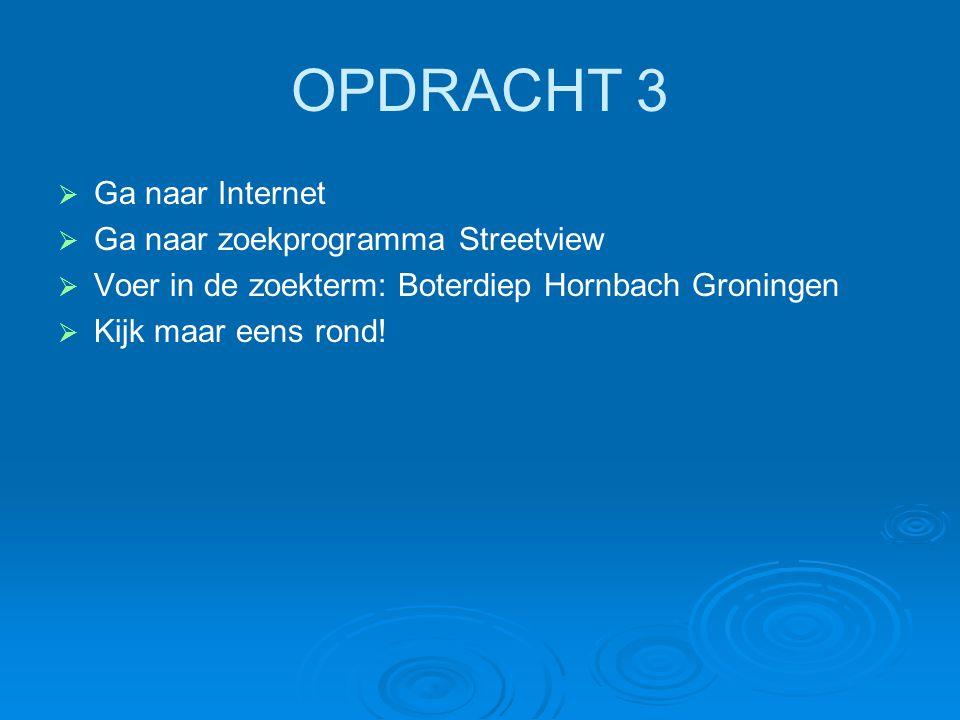 OPDRACHT 3   Ga naar Internet   Ga naar zoekprogramma Streetview   Voer in de zoekterm: Boterdiep Hornbach Groningen   Kijk maar eens rond!