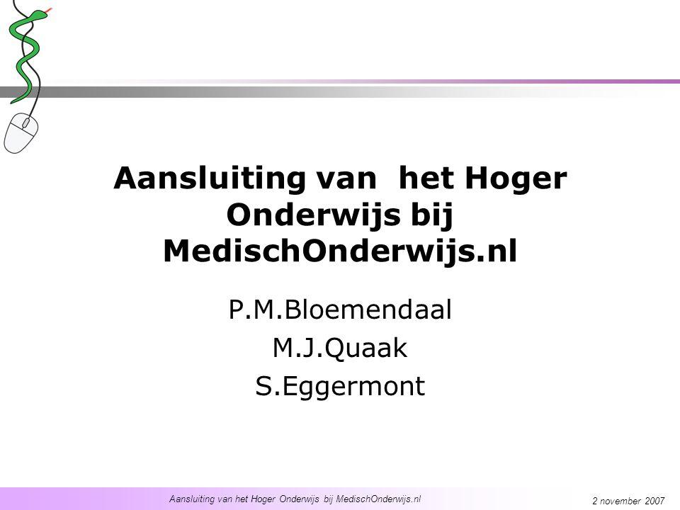 Aansluiting van het Hoger Onderwijs bij MedischOnderwijs.nl 2 november 2007 Aansluiting van het Hoger Onderwijs bij MedischOnderwijs.nl P.M.Bloemendaal M.J.Quaak S.Eggermont
