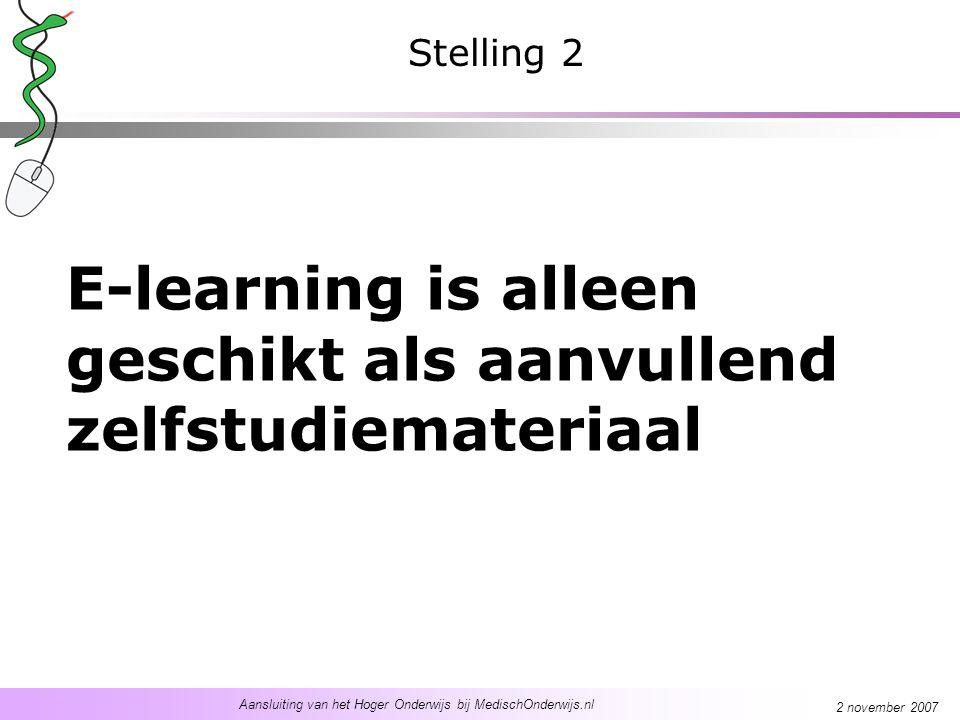 Aansluiting van het Hoger Onderwijs bij MedischOnderwijs.nl 2 november 2007 E-learning is alleen geschikt als aanvullend zelfstudiemateriaal Stelling 2